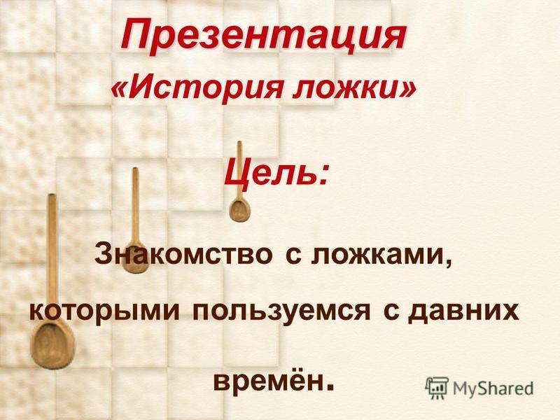 Презентация Презентация «История ложки» Цель: Знакомство с ложками, которыми пользуемся с давних времён.