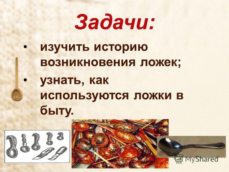Задачи: изучить историю возникновения ложек; узнать, как используются ложки в быту.