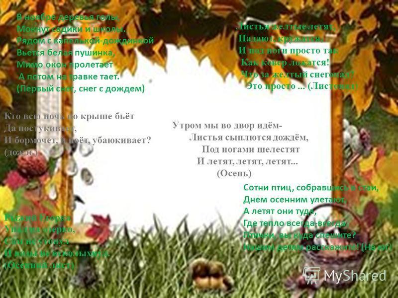 Утром мы во двор идём- Листья сыплются дождём, Под ногами шелестят И летят, летят, летят... (Осень) Кто всю ночь по крыше бьёт Да постукивает, И бормочет, и поёт, убаюкивает? (дождь) Листья желтые летят, Падают, кружатся, И под ноги просто так Как ко