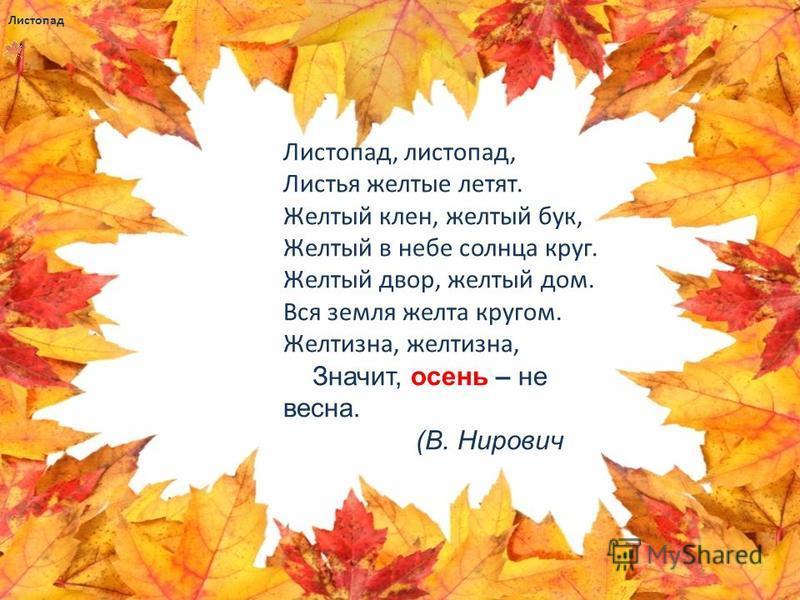 Листопад Листопад, листопад, Листья желтые летят. Желтый клен, желтый бук, Желтый в небе солнца круг. Желтый двор, желтый дом. Вся земля желта кругом. Желтизна, желтизна, Значит, осень – не весна. (В. Нирович