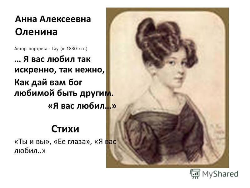 Анна Алексеевна Оленина Автор портрета - Гау (к. 1830-х гг.) … Я вас любил так искренно, так нежно, Как дай вам бог любимой быть другим. «Я вас любил…» Стихи «Ты и вы», «Ее глаза», «Я вас любил..»