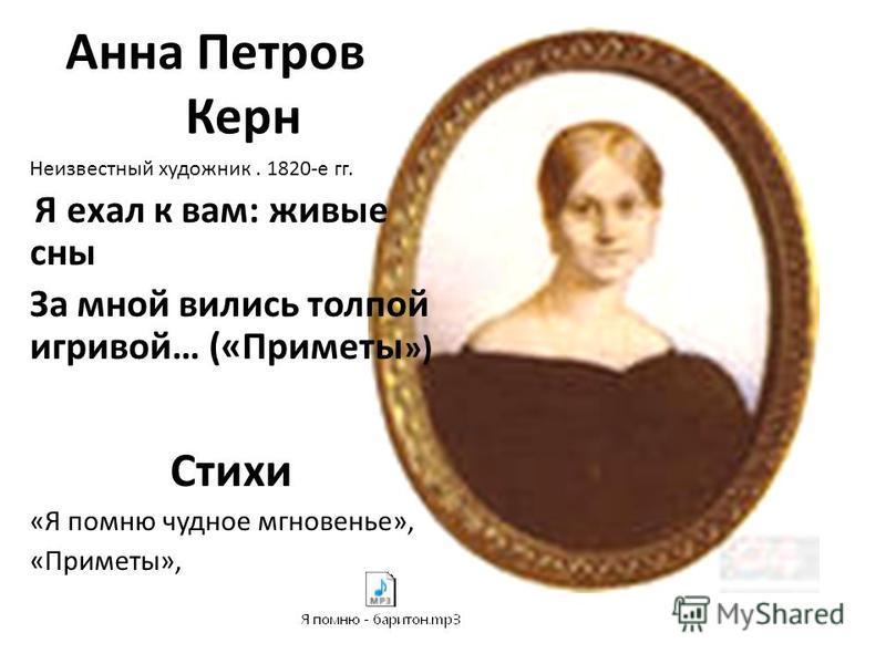 Анна Петровна Керн Неизвестный художник. 1820-е гг. Я ехал к вам: живые сны За мной вились толпой игривой… («Приметы ») Стихи «Я помню чудное мгновенье», «Приметы»,
