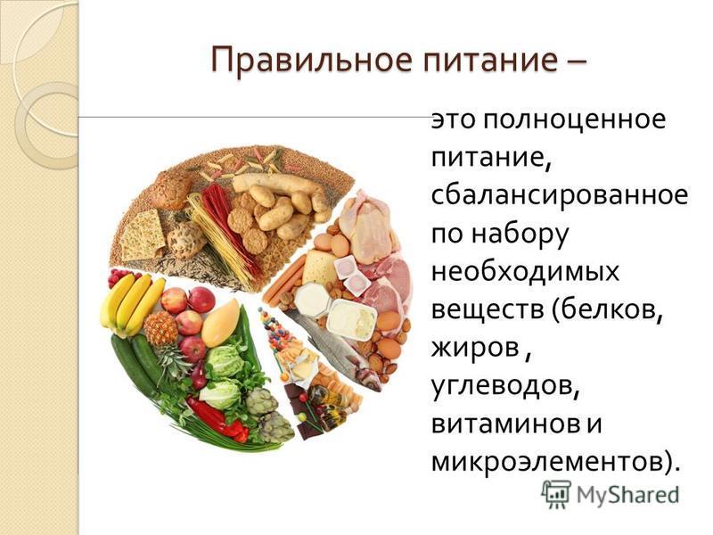 Правильное питание – это полноценное питание, сбалансированное по набору необходимых веществ ( белков, жиров, углеводов, витаминов и микроэлементов ).