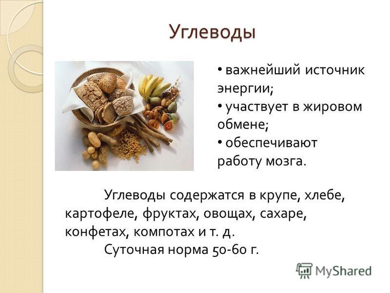 Углеводы важнейший источник энергии ; участвует в жировом обмене ; обеспечивают работу мозга. Углеводы содержатся в крупе, хлебе, картофеле, фруктах, овощах, сахаре, конфетах, компотах и т. д. Суточная норма 50-60 г.