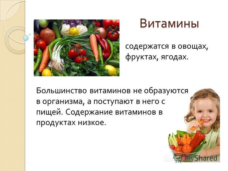 Витамины содержатся в овощах, фруктах, ягодах. Большинство витаминов не образуются в организма, а поступают в него с пищей. Содержание витаминов в продуктах низкое.