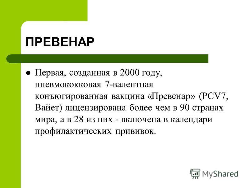 ПРЕВЕНАР Первая, созданная в 2000 году, пневмококковая 7-валентная конъюгированная вакцина «Превенар» (PCV7, Вайет) лицензирована более чем в 90 странах мира, а в 28 из них - включена в календари профилактических прививок.