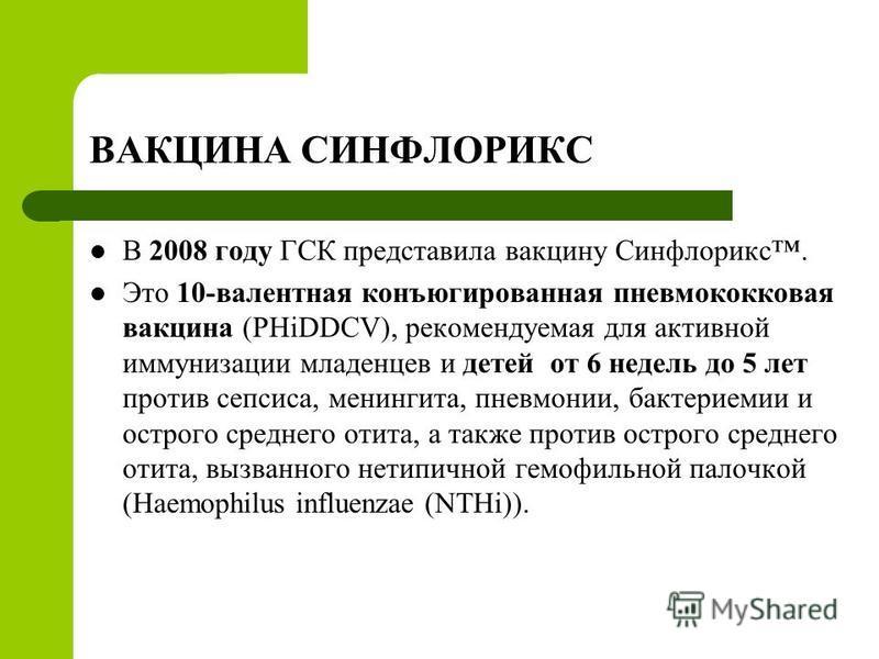 ВАКЦИНА СИНФЛОРИКС В 2008 году ГСК представила вакцину Синфлорикс. Это 10-валентная конъюгированная пневмококковая вакцина (PHiDDCV), рекомендуемая для активной иммунизации младенцев и детей от 6 недель до 5 лет против сепсиса, менингита, пневмонии,