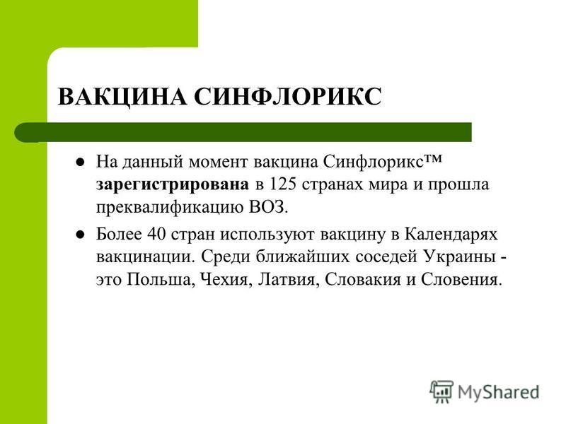 ВАКЦИНА СИНФЛОРИКС На данный момент вакцина Синфлорикс зарегистрирована в 125 странах мира и прошла преквалификацию ВОЗ. Более 40 стран используют вакцину в Календарях вакцинации. Среди ближайших соседей Украины - это Польша, Чехия, Латвия, Словакия