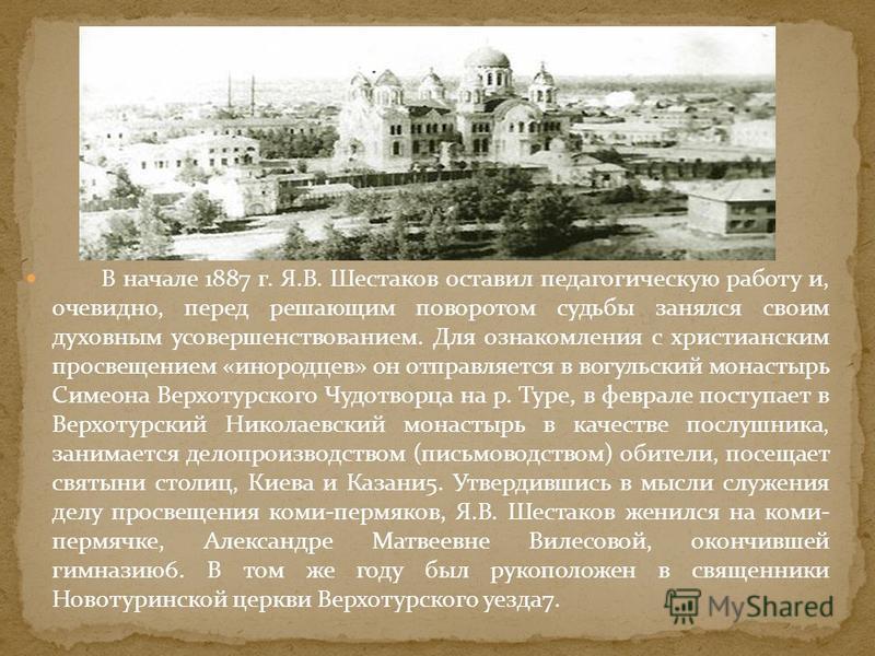 В начале 1887 г. Я.В. Шестаков оставил педагогическую работу и, очевидно, перед решающим поворотом судьбы занялся своим духовным усовершенствованием. Для ознакомления с христианским просвещением «инородцев» он отправляется в вогульский монастырь Симе