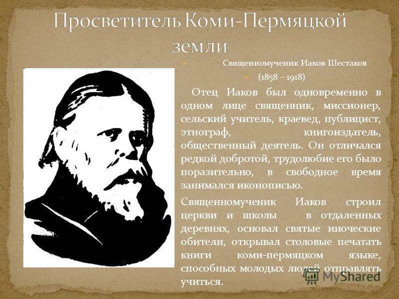 Священномученик Иаков Шестаков (1858 – 1918) Отец Иаков был одновременно в одном лице священник, миссионер, сельский учитель, краевед, публицист, этнограф, книгоиздатель, общественный деятель. Он отличался редкой добротой, трудолюбие его было поразит
