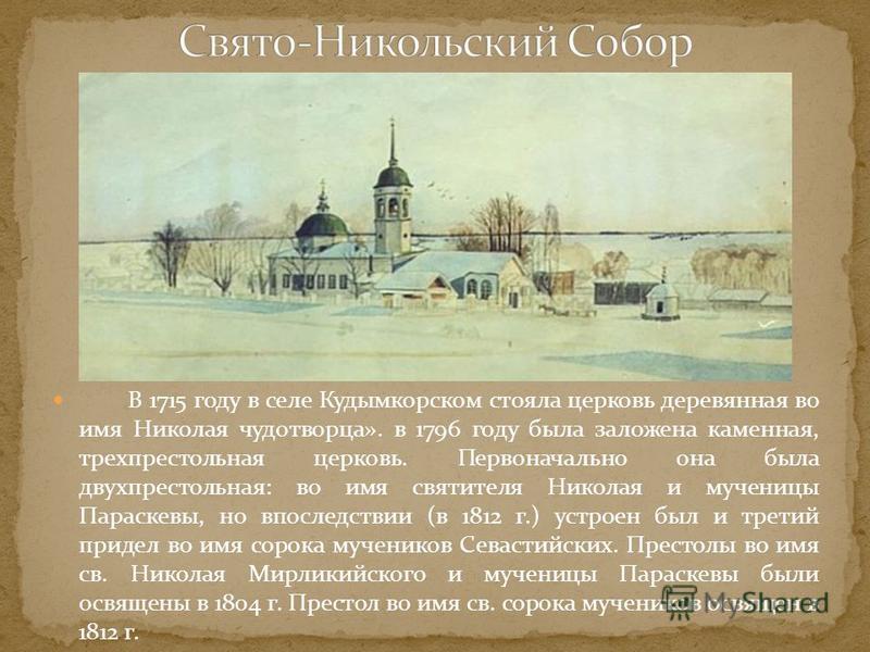 В 1715 году в селе Кудымкорском стояла церковь деревянная во имя Николая чудотворца». в 1796 году была заложена каменная, трехпрестольная церковь. Первоначально она была двухпрестольная: во имя святителя Николая и мученицы Параскевы, но впоследствии