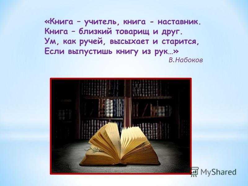 «Книга – учитель, книга - наставник. Книга – близкий товарищ и друг. Ум, как ручей, высыхает и старится, Если выпустишь книгу из рук…» В.Набоков