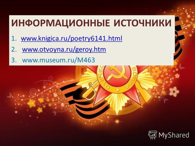 ИНФОРМАЦИОННЫЕ ИСТОЧНИКИ 1.www.knigica.ru/poetry6141.htmlwww.knigica.ru/poetry6141. html 2.www.otvoyna.ru/geroy.htmwww.otvoyna.ru/geroy.htm 3.www.museum.ru/M463