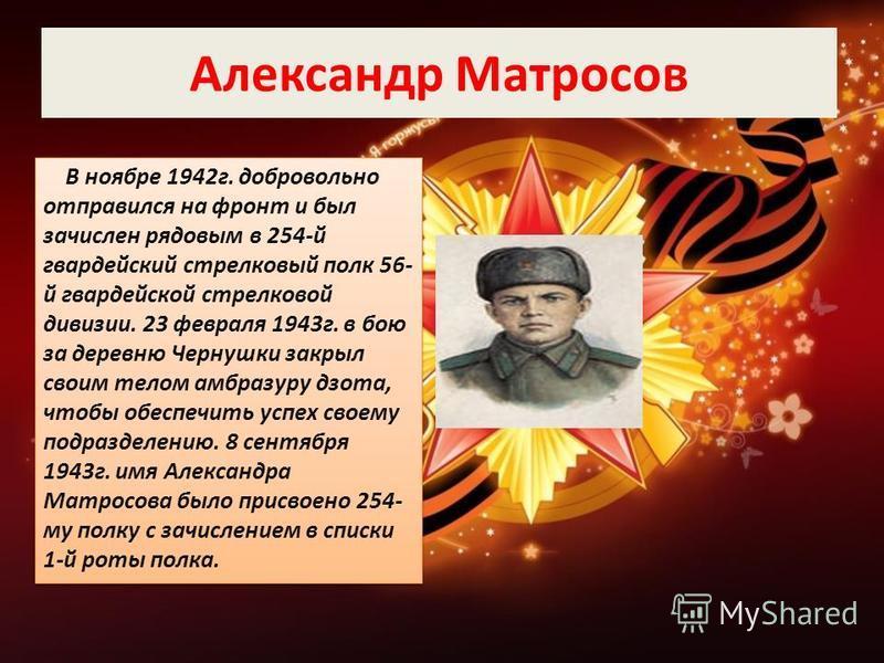 Александр Матросов В ноябре 1942 г. добровольно отправился на фронт и был зачислен рядовым в 254-й гвардейский стрелковый полк 56- й гвардейской стрелковой дивизии. 23 февраля 1943 г. в бою за деревню Чернушки закрыл своим телом амбразуру дзота, чтоб