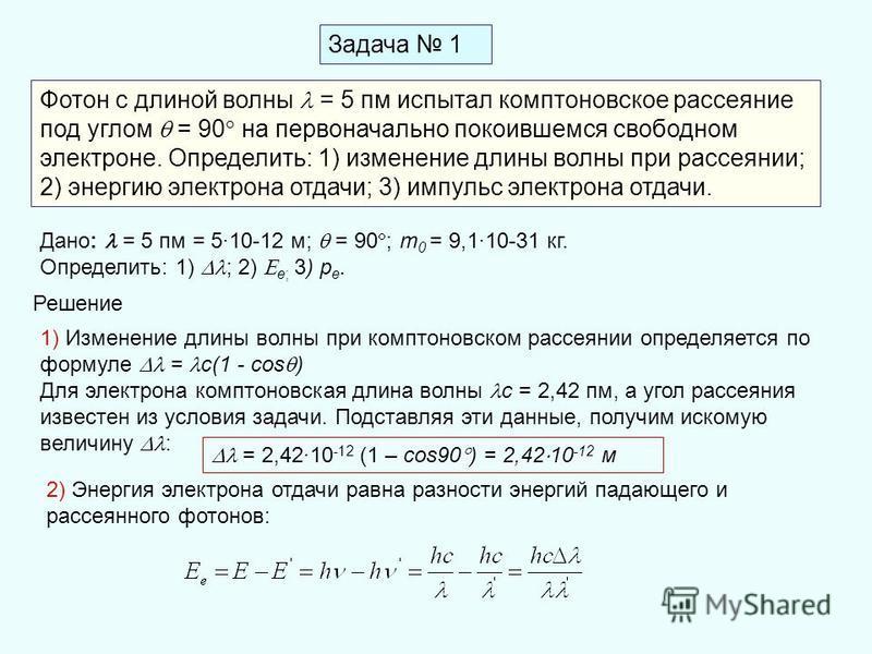 Задача 1 Фотон с длиной волны = 5 пм испытал комптоновское рассеяние под углом = 90 на первоначально покоившемся свободном электроне. Определить: 1) изменение длины волны при рассеянии; 2) энергию электрона отдачи; 3) импульс электрона отдачи. Дано: