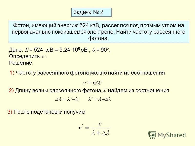 Задача 2 Фотон, имеющий энергию 524 кэВ, рассеялся под прямым углом на первоначально покоившемся электроне. Найти частоту рассеянного фотона. Дано: = 524 кэВ = 5,24·10 5 эВ, = 90. Определить. Решение. 1) Частоту рассеянного фотона можно найти из соот
