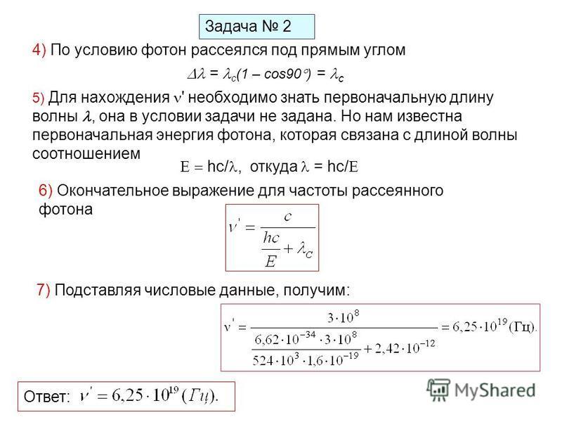 Задача 2 4) По условию фотон рассеялся под прямым углом = с (1 – cos90 ) = с 5) Для нахождения ' необходимо знать первоначальную длину волны, она в условии задачи не задана. Но нам известна первоначальная энергия фотона, которая связана с длиной волн