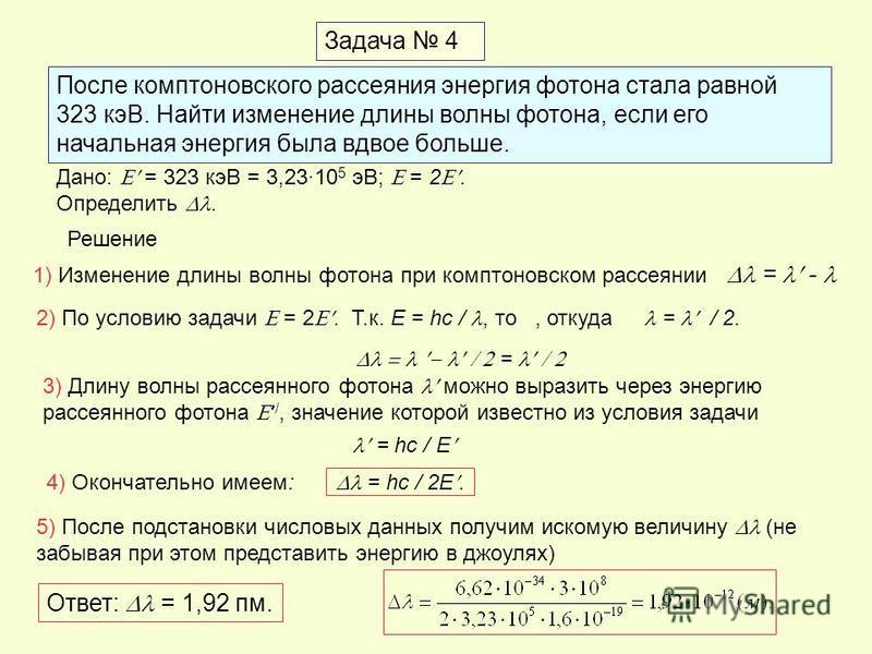 Задача 4 После комптоновского рассеяния энергия фотона стала равной 323 кэВ. Найти изменение длины волны фотона, если его начальная энергия была вдвое больше. Дано: = 323 кэВ = 3,2310 5 эВ; = 2. Определить. Решение 1) Изменение длины волны фотона при