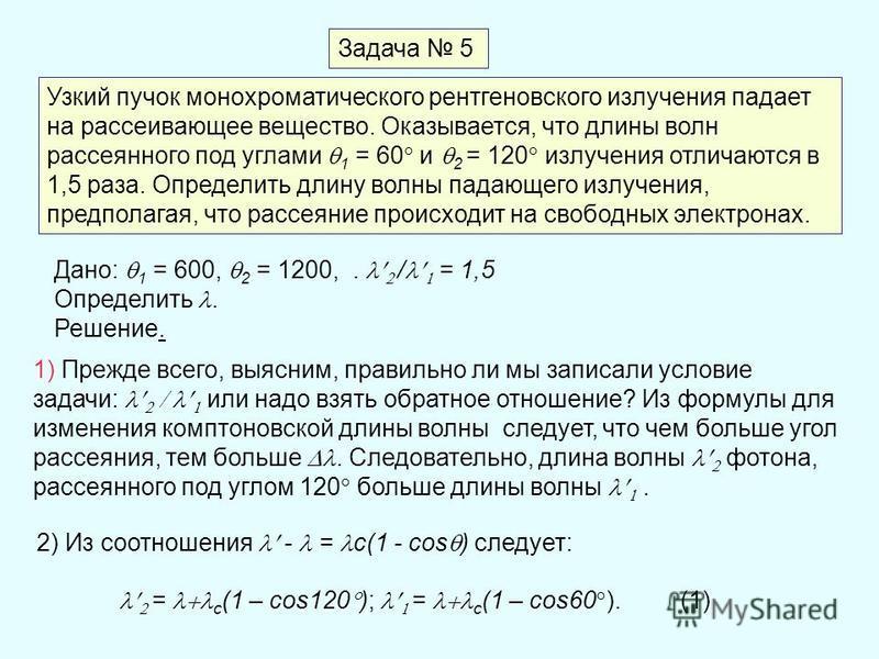 Задача 5 Узкий пучок монохроматического рентгеновского излучения падает на рассеивающее вещество. Оказывается, что длины волн рассеянного под углами 1 = 60 и 2 = 120 излучения отличаются в 1,5 раза. Определить длину волны падающего излучения, предпол