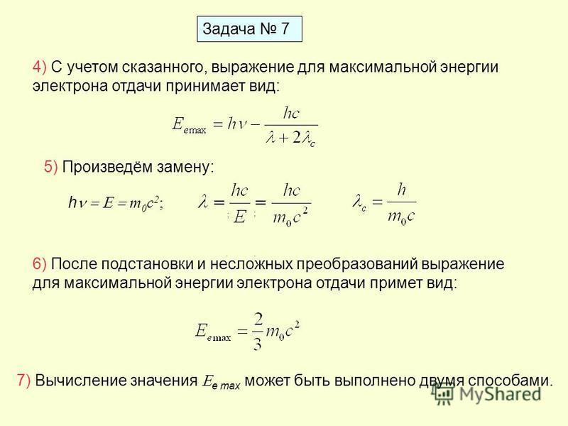 Задача 7 4) С учетом сказанного, выражение для максимальной энергии электрона отдачи принимает вид: 5) Произведём замену: ;. h m 0 c 2 ; ;. 6) После подстановки и несложных преобразований выражение для максимальной энергии электрона отдачи примет вид
