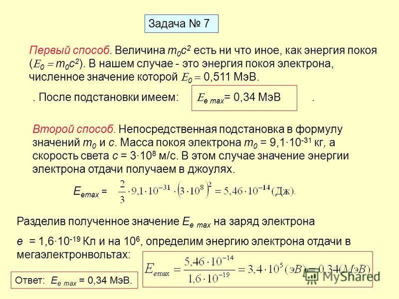 Задача 7 Первый способ. Величина m 0 c 2 есть ни что иное, как энергия покоя ( 0 m 0 c 2 ). В нашем случае - это энергия покоя электрона, численное значение которой 0 0,511 МэВ.. После подстановки имеем: e max = 0,34 МэВ. Второй способ. Непосредствен