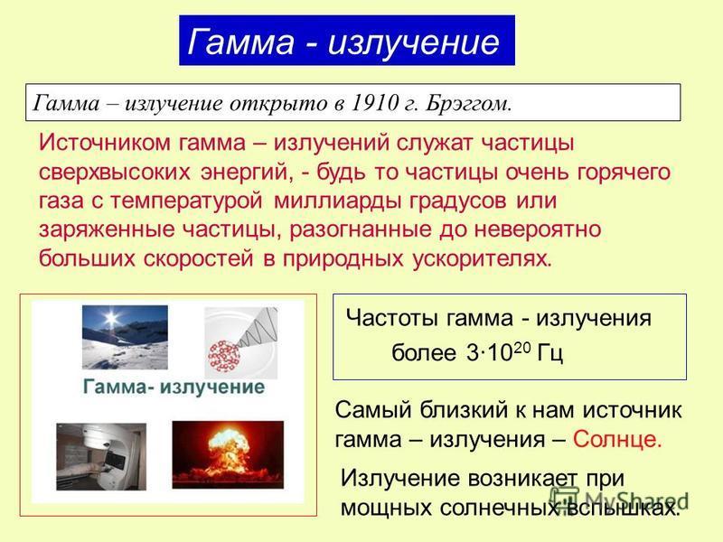 Гамма - излучение Гамма – излучение открыто в 1910 г. Брэггом. Источником гамма – излучений служат частицы сверхвысоких энергий, - будь то частицы очень горячего газа с температурой миллиарды градусов или заряженные частицы, разогнанные до невероятно
