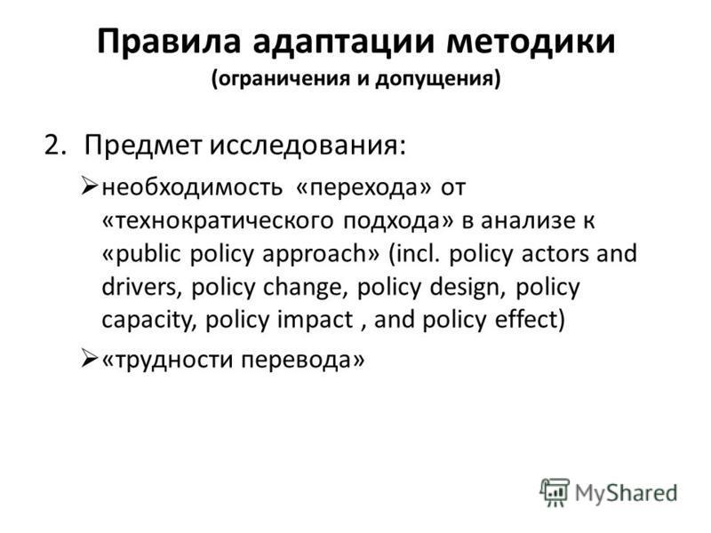 Правила адаптации методики (ограничения и допущения) 2. Предмет исследования: необходимость «перехода» от «технократического подхода» в анализе к «public policy approach» (incl. policy actors and drivers, policy change, policy design, policy capacity