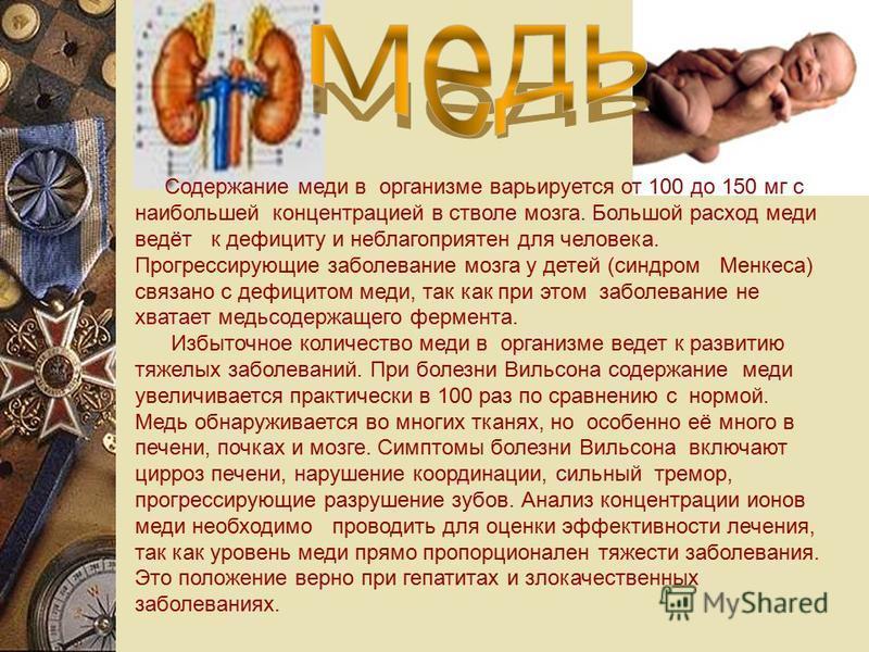 Содержание меди в организме варьируется от 100 до 150 мг с наибольшей концентрацией в стволе мозга. Большой расход меди ведёт к дефициту и неблагоприятен для человека. Прогрессирующие заболевание мозга у детей (синдром Менкеса) связано с дефицитом ме