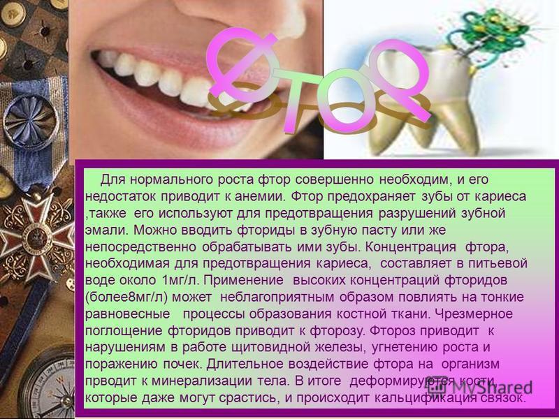 Для нормального роста фтор совершенно необходим, и его недостаток приводит к анемии. Фтор предохраняет зубы от кариеса,также его используют для предотвращения разрушений зубной эмали. Можно вводить фториды в зубную пасту или же непосредственно обраба