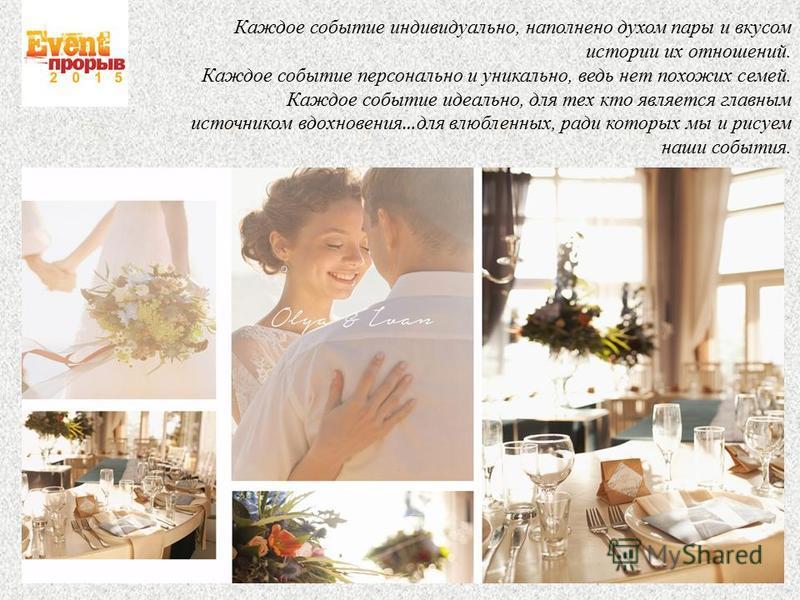 Каждое событие индивидуально, наполнено духом пары и вкусом истории их отношений. Каждое событие персонально и уникально, ведь нет похожих семей. Каждое событие идеально, для тех кто является главным источником вдохновения … для влюбленных, ради кото