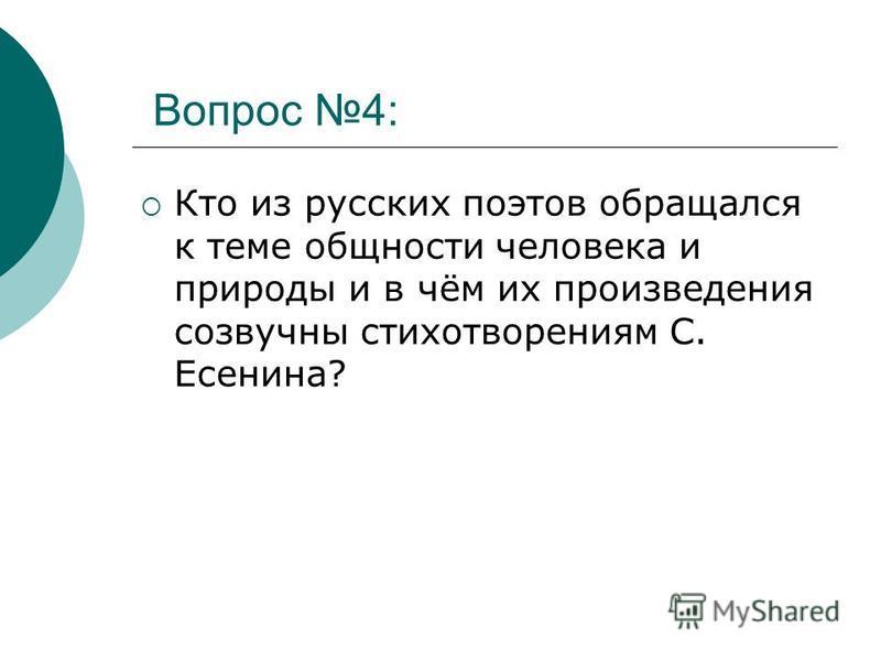 Вопрос 4: Кто из русских поэтов обращался к теме общности человека и природы и в чём их произведения созвучны стихотворениям С. Есенина?