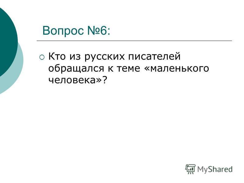 Вопрос 6: Кто из русских писателей обращался к теме «маленького человека»?