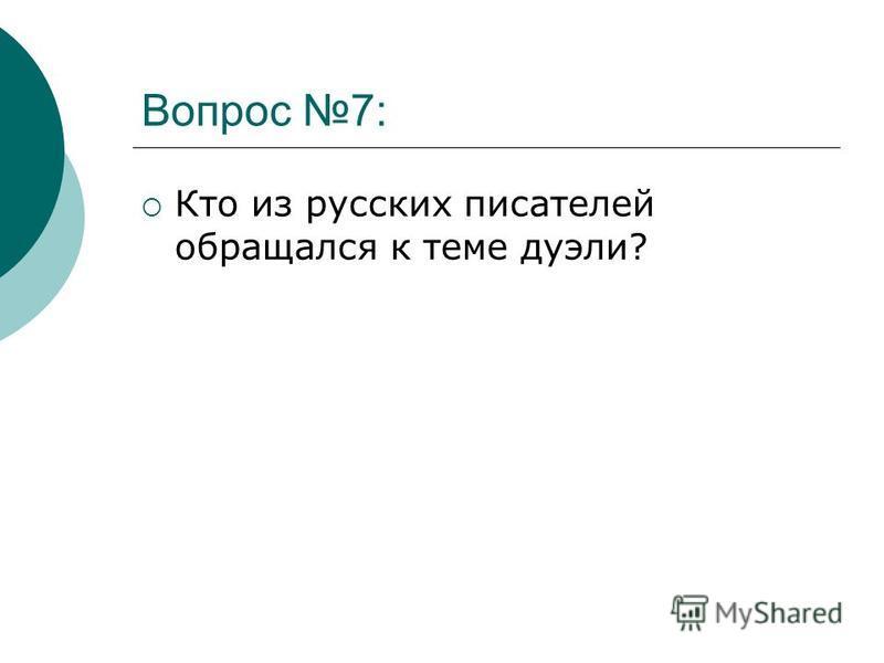 Вопрос 7: Кто из русских писателей обращался к теме дуэли?