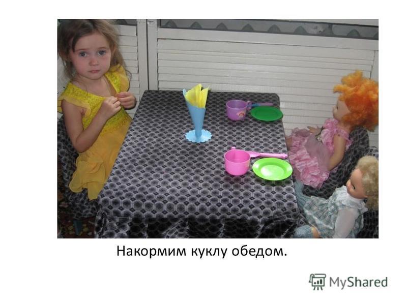 Накормим куклу обедом.