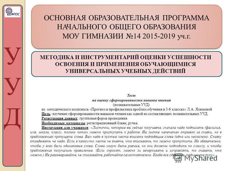 ОСНОВНАЯ ОБРАЗОВАТЕЛЬНАЯ ПРОГРАММА НАЧАЛЬНОГО ОБЩЕГО ОБРАЗОВАНИЯ МОУ ГИМНАЗИИ 14 2015-2019 уч.г. ОСНОВНАЯ ОБРАЗОВАТЕЛЬНАЯ ПРОГРАММА НАЧАЛЬНОГО ОБЩЕГО ОБРАЗОВАНИЯ МОУ ГИМНАЗИИ 14 2015-2019 уч.г. УУДУУД МЕТОДИКА И ИНСТРУМЕНТАРИЙ ОЦЕНКИ УСПЕШНОСТИ ОСВОЕ