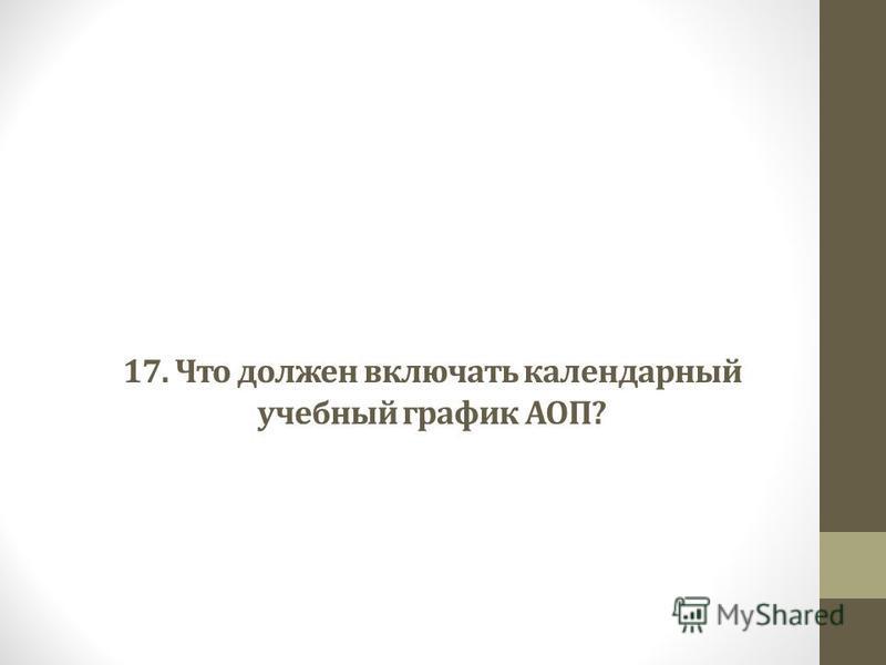 17. Что должен включать календарный учебный график АОП?