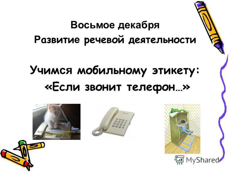 Восьмое декабря Р азвити е речевой деятельности Учим ся мобильному этикету: «Если звонит телефон…»
