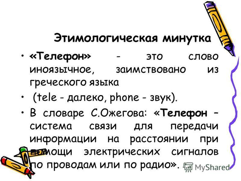 Этимологическая минутка «Телефон» - это слово иноязычное, заимствовано из греческого языка (tele - далеко, phone - звук). В словаре С.Ожегова: «Телефон – система связи для передачи информации на расстоянии при помощи электрических сигналов по провода