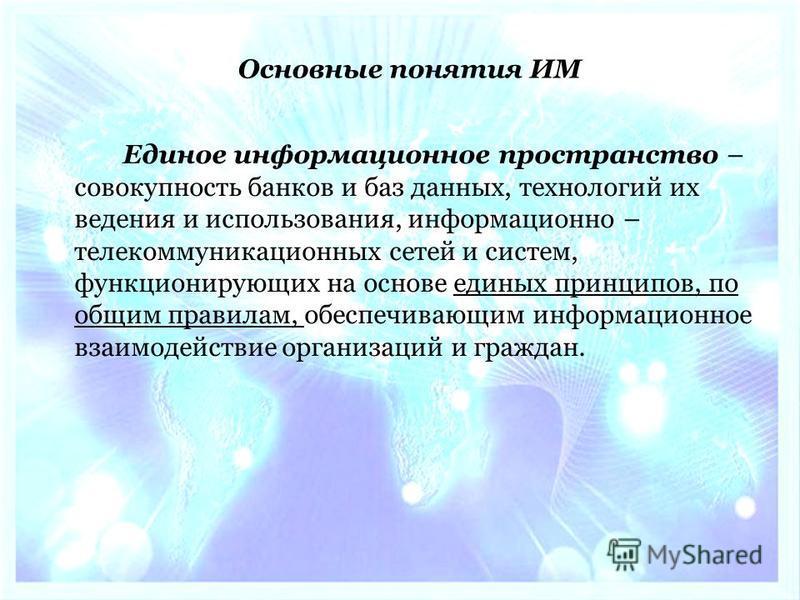 Единое информационное пространство – совокупность банков и баз данных, технологий их ведения и использования, информационно – телекоммуникационных сетей и систем, функционирующих на основе единых принципов, по общим правилам, обеспечивающим информаци