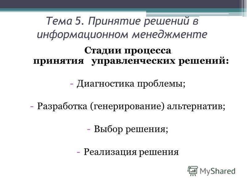 Тема 5. Принятие решений в информационном менеджменте Стадии процесса принятия управленческих решений: -Диагностика проблемы; -Разработка (генерирование) альтернатив; -Выбор решения; -Реализация решения