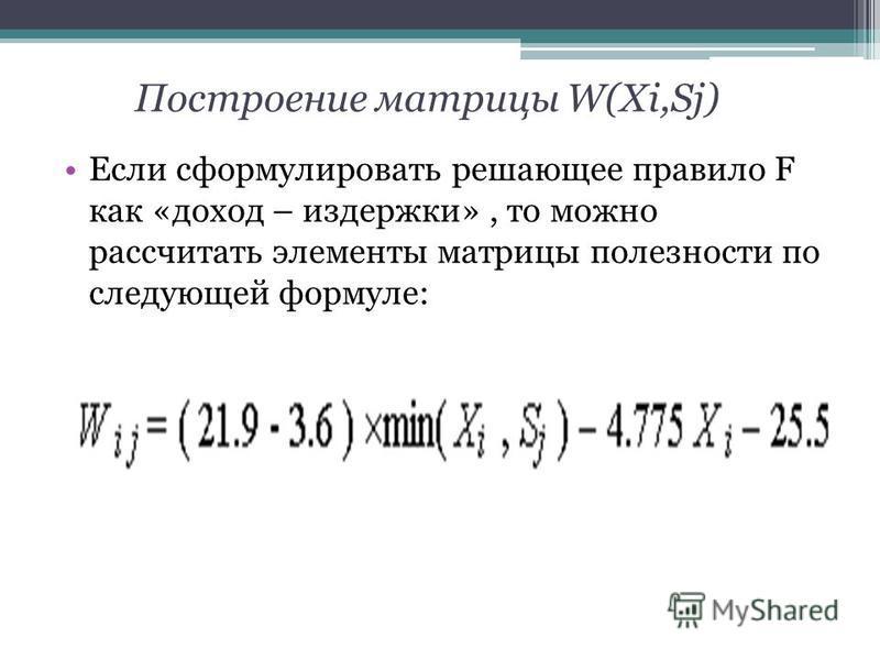 Построение матрицы W(Xi,Sj) Если сформулировать решающее правило F как «доход – издержки», то можно рассчитать элементы матрицы полезности по следующей формуле: