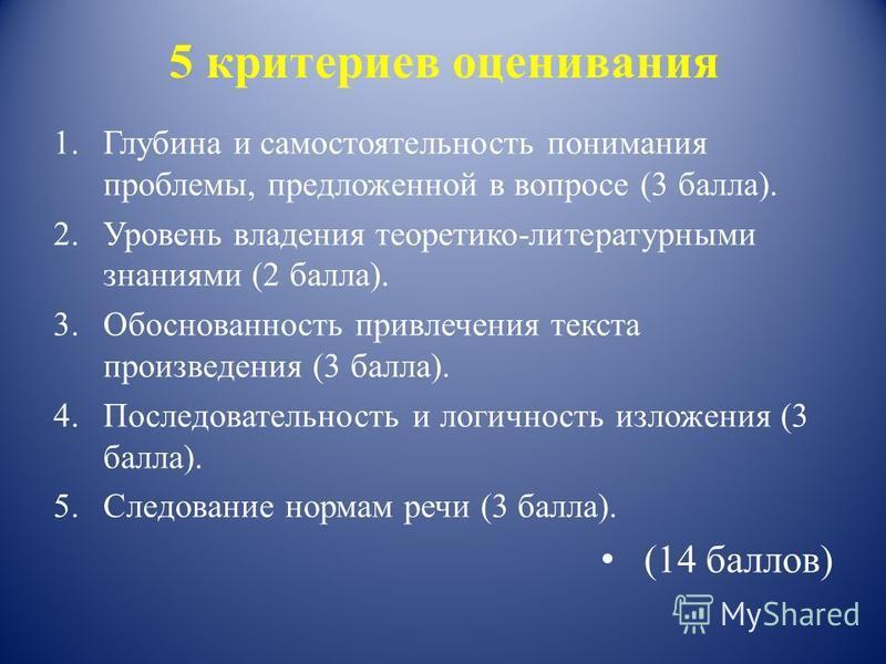 5 критериев оценивания 1. Глубина и самостоятельность понимания проблемы, предложенной в вопросе (3 балла). 2. Уровень владения теоретико-литературными знаниями (2 балла). 3. Обоснованность привлечения текста произведения (3 балла). 4. Последовательн