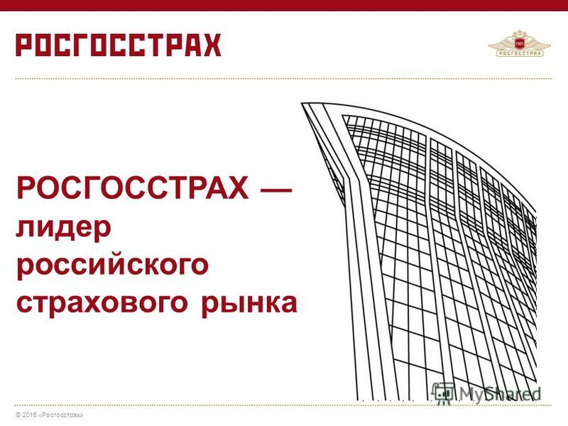 © 2015 «Росгосстрах» РОСГОССТРАХ лидер российского страхового рынка