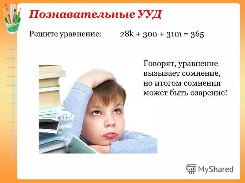 Познавательные УУД Решите уравнение: 28k + 30n + 31m = 365 Говорят, уравнение вызывает сомнение, но итогом сомнения может быть озарение!