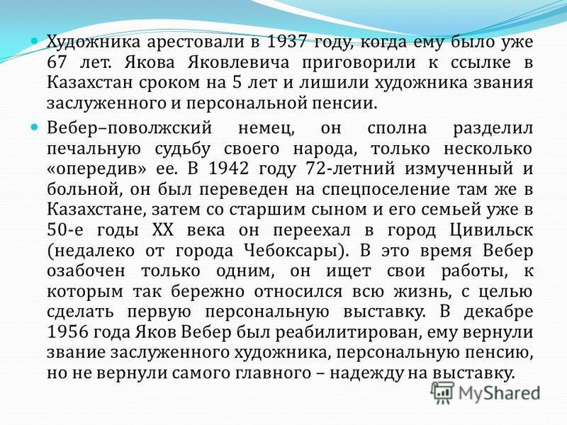 Художника арестовали в 1937 году, когда ему было уже 67 лет. Якова Яковлевича приговорили к ссылке в Казахстан сроком на 5 лет и лишили художника звания заслуженного и персональной пенсии. Вебер–поволжский немец, он сполна разделил печальную судьбу с