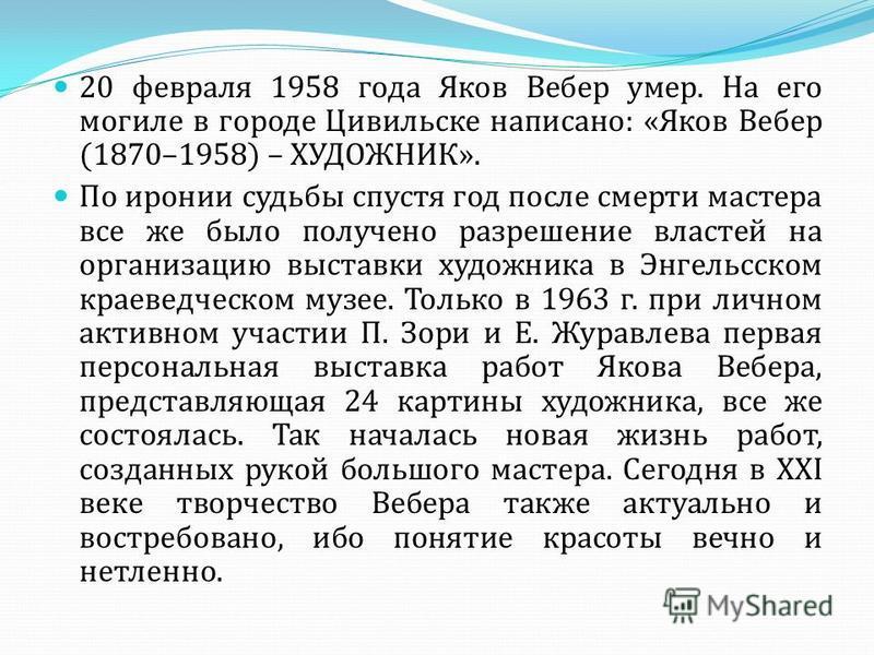 20 февраля 1958 года Яков Вебер умер. На его могиле в городе Цивильске написано: «Яков Вебер (1870–1958) – ХУДОЖНИК». По иронии судьбы спустя год после смерти мастера все же было получено разрешение властей на организацию выставки художника в Энгельс