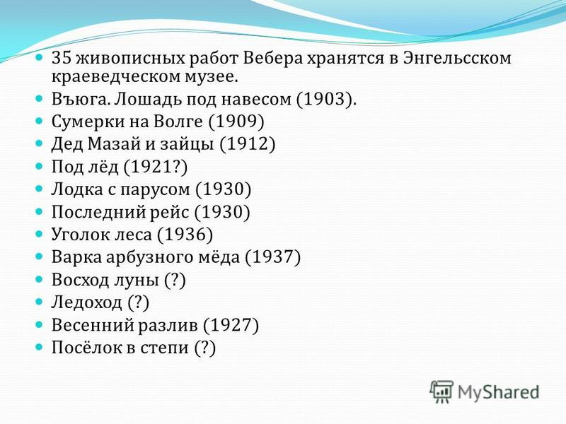35 живописных работ Вебера хранятся в Энгельсском краеведческом музее. Въюга. Лошадь под навесом (1903). Сумерки на Волге (1909) Дед Мазай и зайцы (1912) Под лёд (1921?) Лодка с парусом (1930) Последний рейс (1930) Уголок леса (1936) Варка арбузного