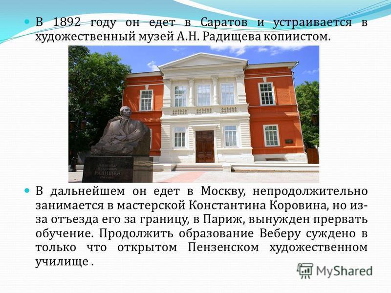В 1892 году он едет в Саратов и устраивается в художественный музей А.Н. Радищева копиистом. В дальнейшем он едет в Москву, непродолжительно занимается в мастерской Константина Коровина, но из- за отъезда его за границу, в Париж, вынужден прервать об