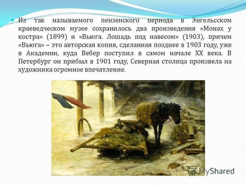 Из так называемого пензенского периода в Энгельсском краеведческом музее сохранилось два произведения «Монах у костра» (1899) и «Вьюга. Лошадь под навесом» (1903), причем «Вьюга» – это авторская копия, сделанная позднее в 1903 году, уже в Академии, к