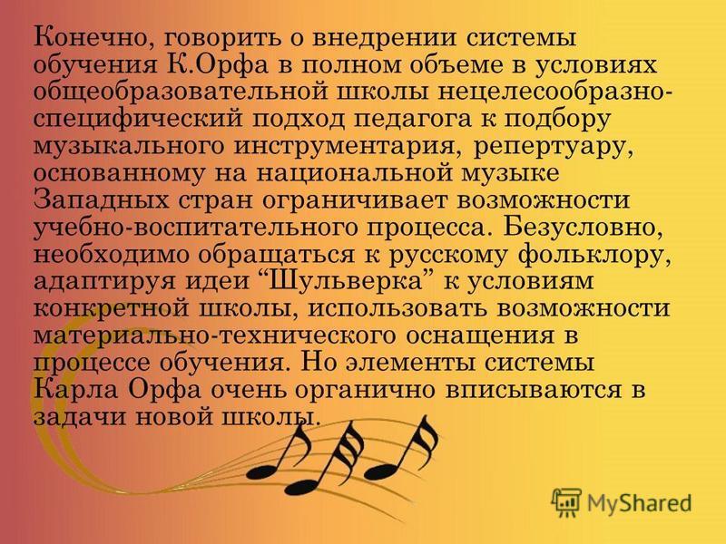 Конечно, говорить о внедрении системы обучения К.Орфа в полном объеме в условиях общеобразовательной школы нецелесообразно- специфический подход педагога к подбору музыкального инструментария, репертуару, основанному на национальной музыке Западных с